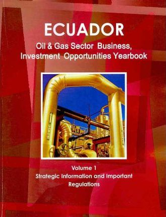 Ecuador Oil and Gas Sector Business, Investment Opportunities Yearbook