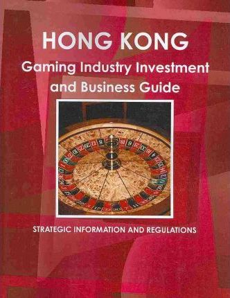 Hong Kong Gambling Industry Investment and Business Guide 2010