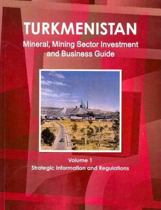 Turkmenistan Mineral, Mining Sector Investment and Business Guide