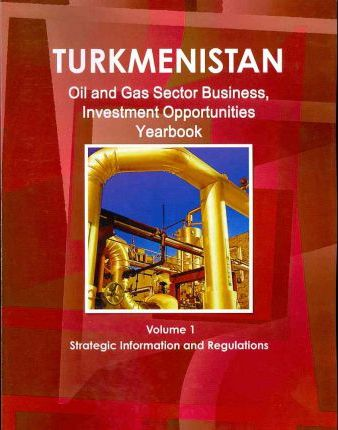 Turkmenistan Oil and Gas Sector Business, Investment Opportunities Yearbook