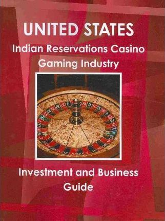 United States Indian Reservations Casino Gambling Industry Investment and Business Guide 2010