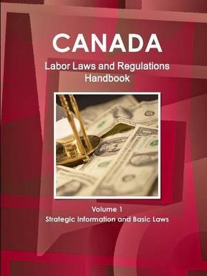 Canada Labor Laws and Regulations Handbook Volume 1 Strategic Information and Basic Laws