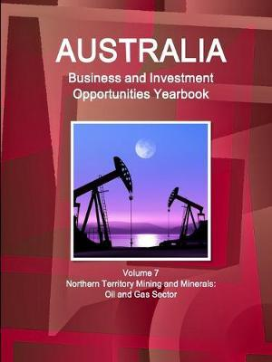 Australia Business and Investment Opportunities Yearbook Volume 7 Northern Territory Mining and Minerals : Oil and Gas Sector
