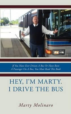 Hey, I'm Marty. I Drive the Bus : If You Have Ever Driven A Bus Or Have Been A Passenger On A Bus, You Must Read This Book