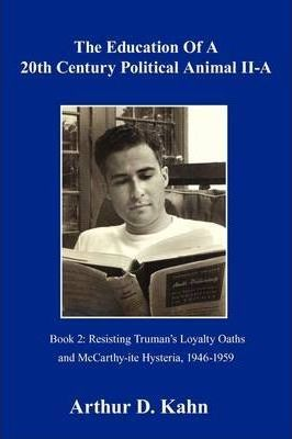 The Education of a 20th Century Political Animal Part II-a  Resisting Truman's Loyalty Oaths and McCarthy-ite Hysteria, 1946-1959
