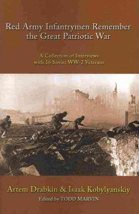 Red Army Infantrymen Remember the Great Patriotic War : A Collection of Interviews with 16 Soviet WW-2 Veterans