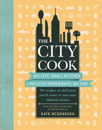The City Cook  Big City, Small Kitchen Limitless Ingredients, No Time More Than 90 Recipes So Delicious You'll Want to Toss Your Takeout Menus