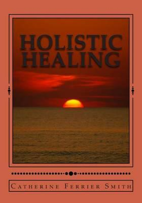 Holistic Healing: Age Reversal and Body Rejuvenation Made Easy! a Face, Back and Body Longevity Care Process for Age Reversal, Healing and Relief from Chronic Pain; Founded Upon Holistic Wellness Principles for Healing; For People of All Ages and Stages of Life!