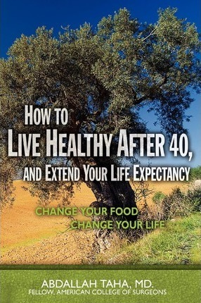 How to Live Healthy After 40, and Extend Your Life Expectancy : Change Your Food, Change Your Life