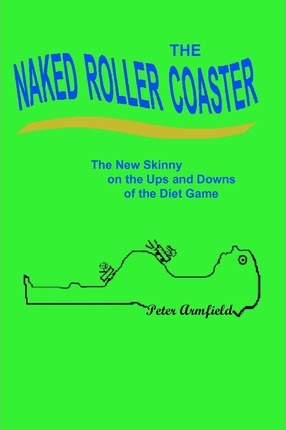 The Naked Roller Coaster : The New Skinny on the Ups and Downs of the Diet Game – Peter Armfield