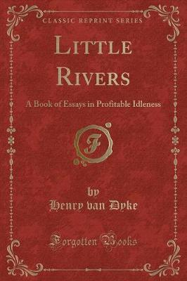 Little Rivers  A Book of Essays in Profitable Idleness (Classic Reprint)