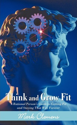 Think and Grow Fit : A Rational Person's Guide to Getting Fit and Staying That Way Forever
