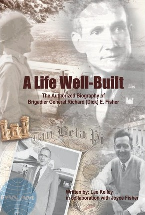 A Life Well Built  The Authorized Biography of Brigadier General Richard (Dick) E. Fisher