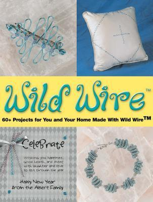 Wild Wire: 60+ Projects for You and Your Home Made with Wild Wire