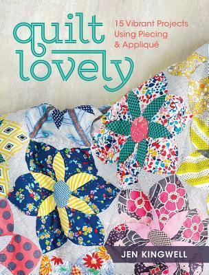 Quilt Lovely : 15 Vibrant Projects Using Piecing and Applique