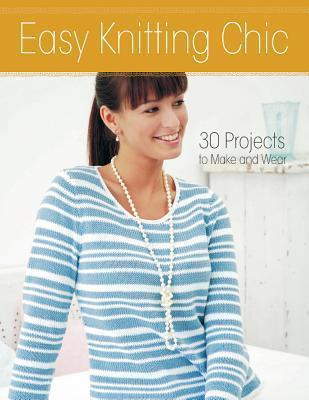 Easy Knitting Chic : 30 Quick Projects to Make and Wear