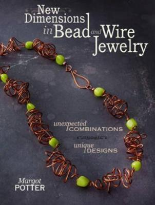 New Dimensions in Bead and Wire Jewelry  Unexpected Combinations, Unique Designs