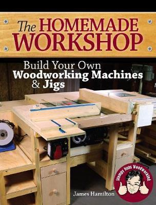 The Homemade Workshop : Build Your Own Woodworking Machines and Jigs