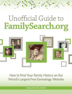 Unofficial Guide to FamilySearch.org : How to Find Your Family History on the Largest Free Genealogy Website