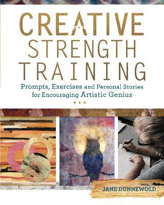 Creative Strength Training : Prompts, Exercises and Personal Stories for Encouraging Artistic Genius
