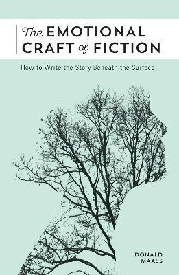 The Emotional Craft of Fiction : How to Write the Story Beneath the Surface