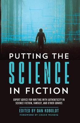 Putting the Science in Fiction : Expert Advice for Writing with Authenticity in Science Fiction, Fantasy, & Other Genres