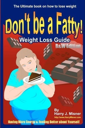 Don't Be a Fatty - Weight Loss Guide B&w Edition Having More Energy & Feeling Better about Yourself : The Ultimate Book on How to Lose Weight