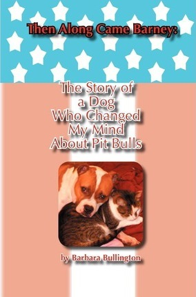 Then Along Came Barney: The Story of a Dog Who Changed My Mind about Pitbulls