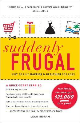 Suddenly Frugal : How to Live Happier and Healthier for Less