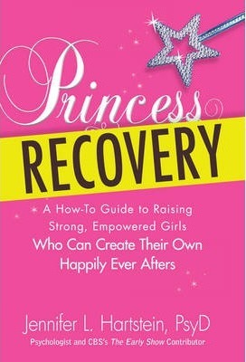 Princess Recovery : A How-to Guide to Raising Strong, Empowered Girls Who Can Create Their Own Happily Ever Afters