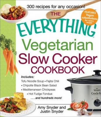 The Everything Vegetarian Slow Cooker Cookbook : Includes Tofu Noodle Soup, Fajita Chili, Chipotle Black Bean Salad, Mediterranean Chickpeas, Hot Fudge Fondue ...and hundreds more!