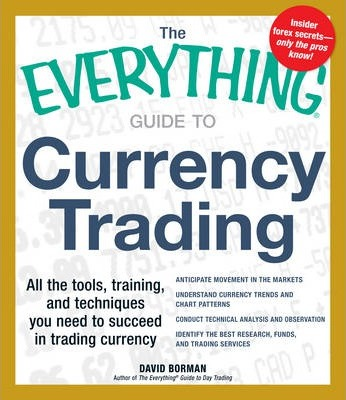 The Everything Guide to Currency Trading  All the Tools, Training, and Techniques You Need to Succeed in Trading Currency