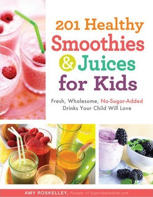 201 Healthy Smoothies & Juices for Kids : Fresh, Wholesome, No-Sugar-Added Drinks Your Child Will Love