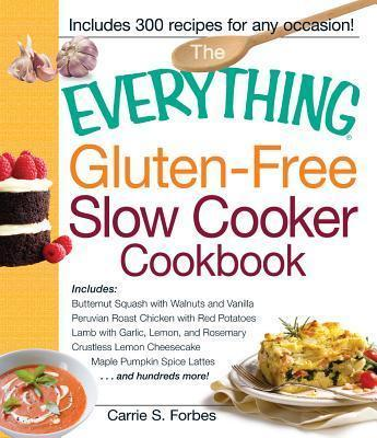 The Everything Gluten-Free Slow Cooker Cookbook : Includes Butternut Squash with Walnuts and Vanilla, Peruvian Roast Chicken with Red Potatoes, Lamb with Garlic, Lemon, and Rosemary, Crustless Lemon Cheesecake, Maple Pumpkin Spice Lattes...and hundreds more!