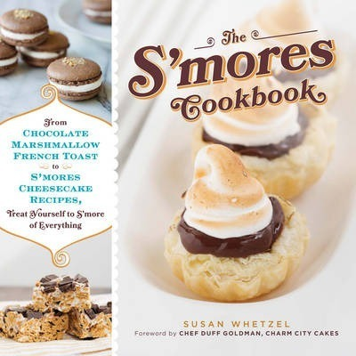 The S'mores Cookbook  From S'mores Stuffed French Toast to a S'mores Cheesecake Recipe, Treat Yourself to S'more of Everything
