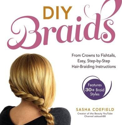 DIY Braids : From Crowns to Fishtails, Easy, Step-by-Step Hair Braiding Instructions