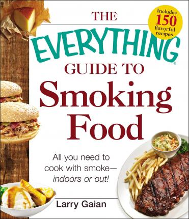 The Everything Guide to Smoking Food : All You Need to Cook with Smoke--Indoors or Out!
