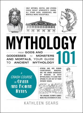 Mythology 101 : From Gods and Goddesses to Monsters and Mortals, Your Guide to Ancient Mythology
