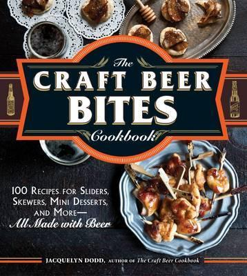 The Craft Beer Bites Cookbook : 100 Recipes for Sliders, Skewers, Mini Desserts, and More--All Made with Beer