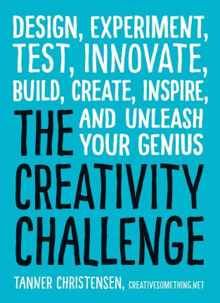 The Creativity Challenge : Design, Experiment, Test, Innovate, Build, Create, Inspire, and Unleash Your Genius
