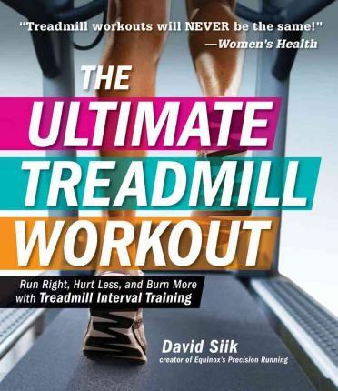 The Ultimate Treadmill Workout : Run Right, Hurt Less, and Burn More with Treadmill Interval Training – David Siik