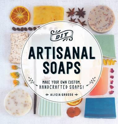 DIY Artisanal Soaps : Make Your Own Custom, Handcrafted Soaps!