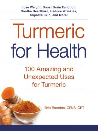 Turmeric for Health : 100 Amazing and Unexpected Uses for Turmeric