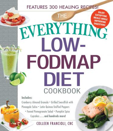 The Everything Low-FODMAP Diet Cookbook : Includes Cranberry Almond Granola, Grilled Swordfish with Pineapple Salsa, Latin Quinoa-Stuffed Peppers, Fennel Pomegranate Salad, Pumpkin Spice Cupcakes...and Hundreds More!