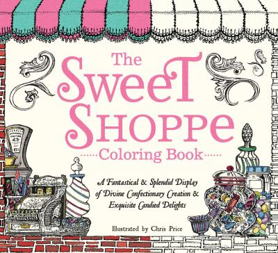 The Sweet Shoppe Coloring Book A Fantastical And Splendid Display Of Divine Confectionary Creation Exquisite Candied Delights