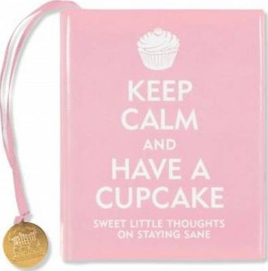 Keep Calm and Have a Cupcake : Sweet Little Thoughts on Staying Sane