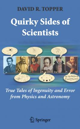 Quirky Sides of Scientists  True Tales of Ingenuity and Error from Physics and Astronomy