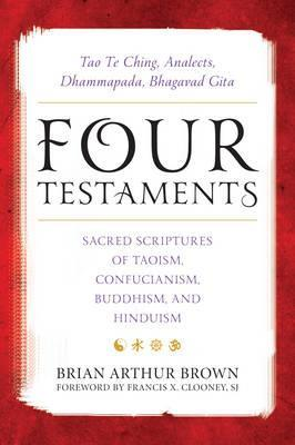 Four Testaments  Tao Te Ching, Analects, Dhammapada, Bhagavad Gita Sacred Scriptures of Taoism, Confucianism, Buddhism, and Hinduism