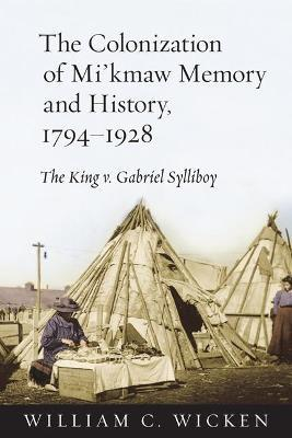 The Colonization of Mi'kmaw Memory and History, 1794-1928 : The King v. Gabriel Sylliboy