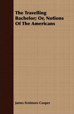 The Travelling Bachelor; Or, Notions Of The Americans Cover Image